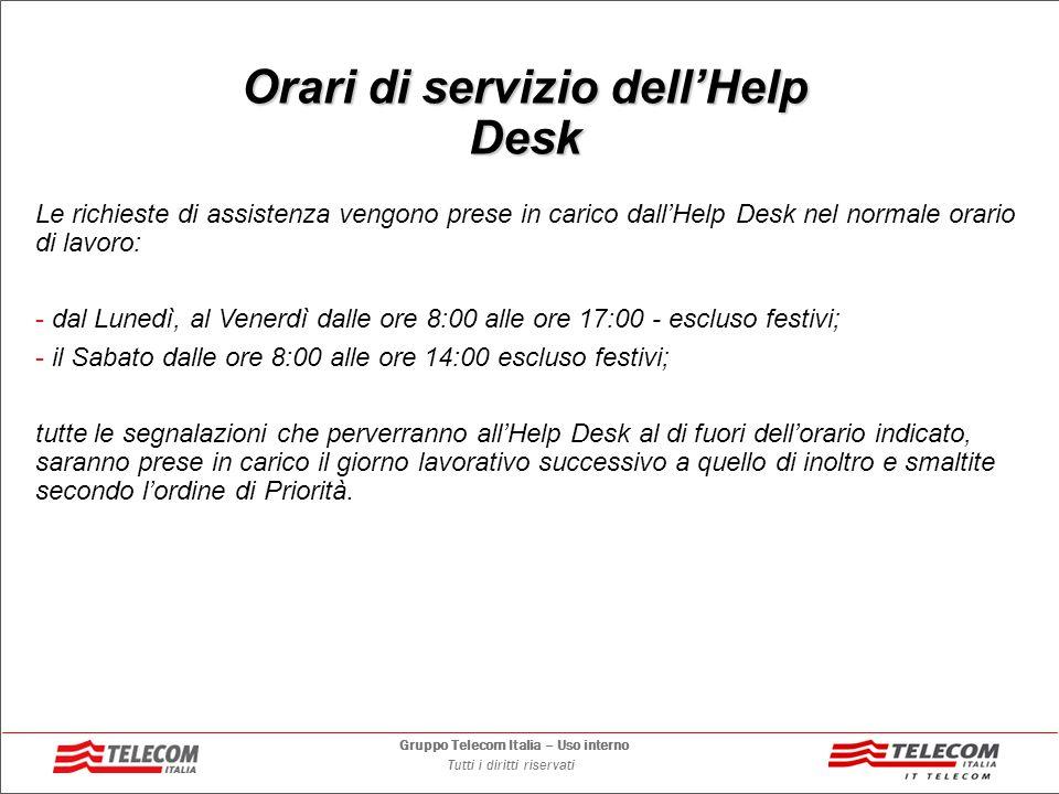 Gruppo Telecom Italia – Uso interno Tutti i diritti riservati Canali di acceso all'Help Desk Il servizio di Help Desk è offerto in modalità multicanale: CanaleRiferimentoNote Telefonico Per ciascuna Amministrazione è previsto il rilascio di due PIN: - Pin per il Referente Tecnico: 5035 - Pin per utenza generico,: 1035 E-Mail hd_posta_universita_genova@telecomitalia.it Fax Web http://www.helpdeskpel-pec.telecomitalia.it Compilazione di una form con l'inserimento del PIN 800.849.849 Fax: 800.151.414 al di fuori del normale orario di servizio dell'Help Desk, è possibile inoltrare richieste di servizio mediante i soli canali E-Mail, Fax e Web.