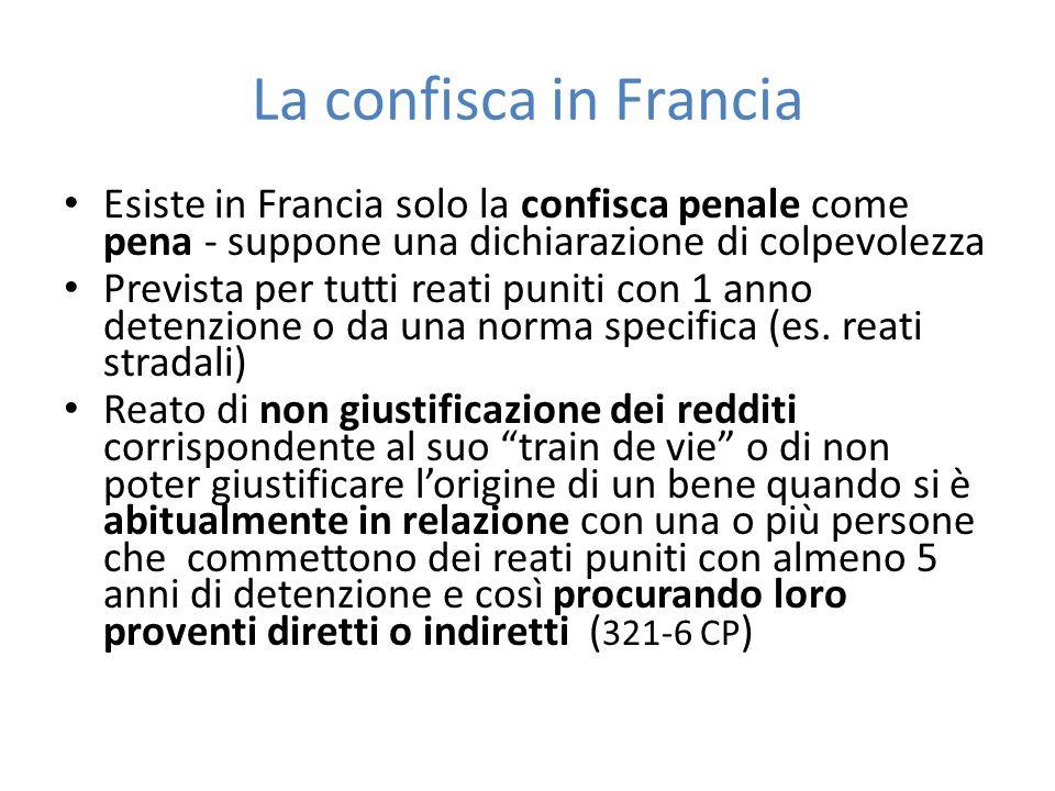 La confisca in Francia Esiste in Francia solo la confisca penale come pena - suppone una dichiarazione di colpevolezza Prevista per tutti reati puniti