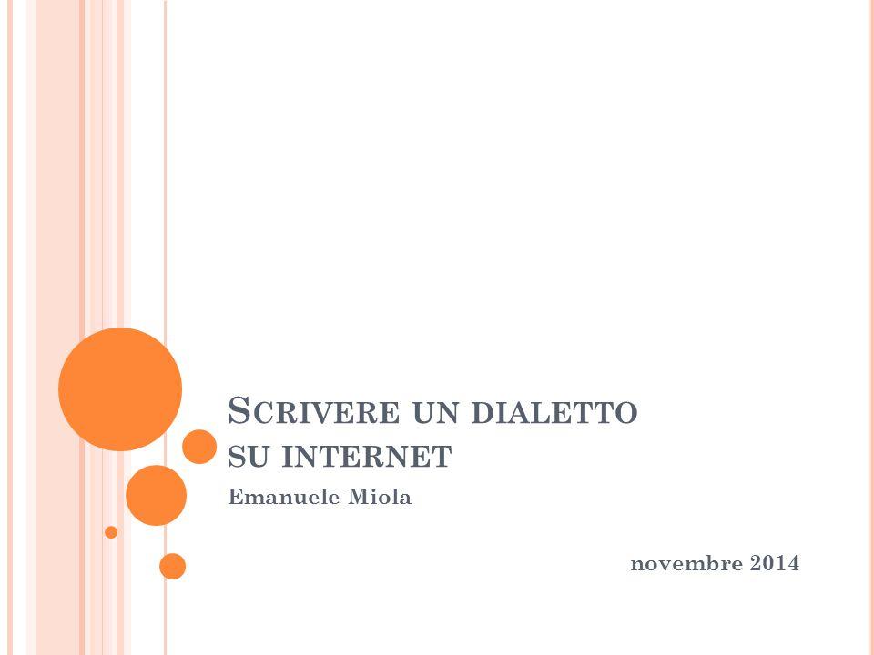 S CRIVERE UN DIALETTO SU INTERNET Emanuele Miola novembre 2014