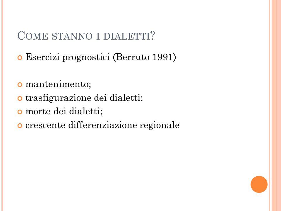 C OME STANNO I DIALETTI ? Esercizi prognostici (Berruto 1991) mantenimento; trasfigurazione dei dialetti; morte dei dialetti; crescente differenziazio