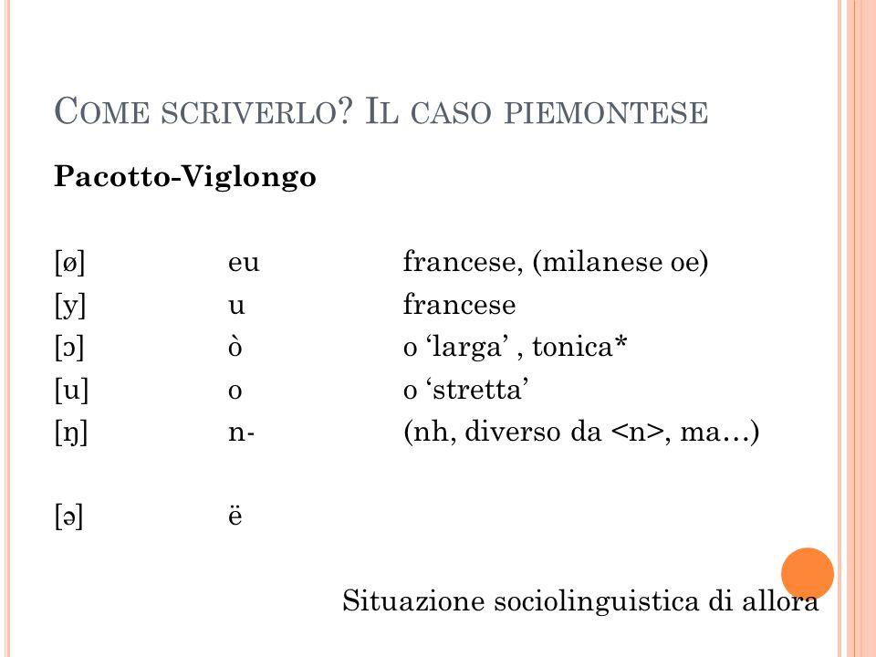 C OME SCRIVERLO ? I L CASO PIEMONTESE Pacotto-Viglongo [ø]eufrancese, (milanese oe) [y]ufrancese [ ɔ ]òo 'larga', tonica* [u]oo 'stretta' [ŋ]n-(nh, di