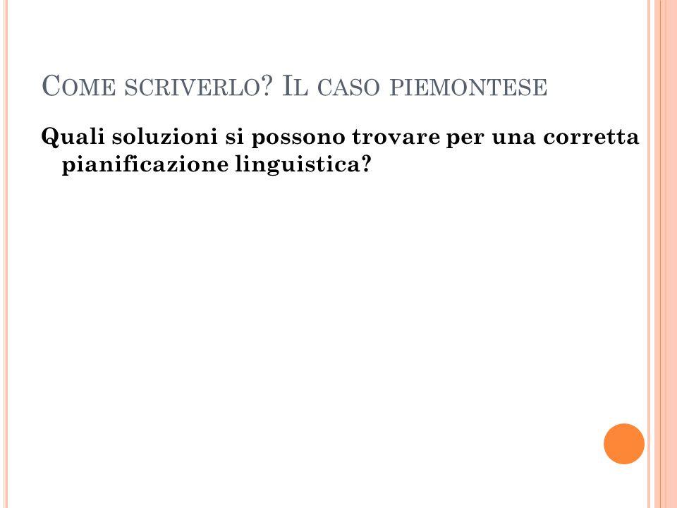 C OME SCRIVERLO ? I L CASO PIEMONTESE Quali soluzioni si possono trovare per una corretta pianificazione linguistica?