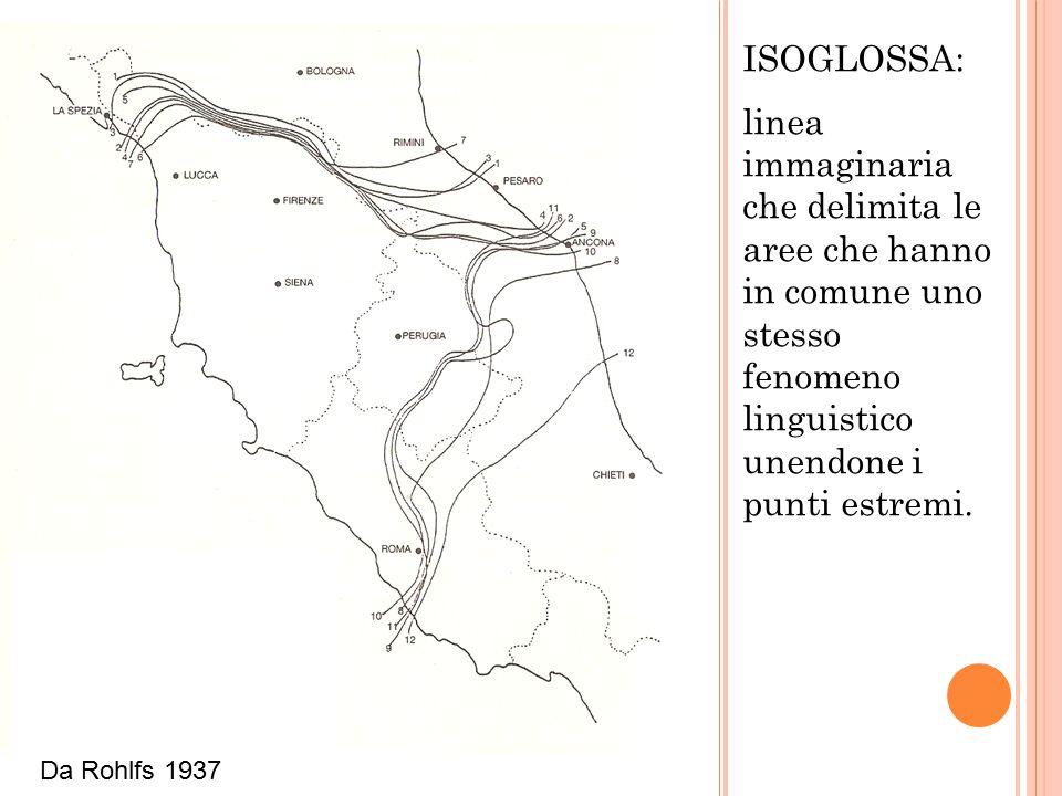 ISOGLOSSA: linea immaginaria che delimita le aree che hanno in comune uno stesso fenomeno linguistico unendone i punti estremi. Da Rohlfs 1937