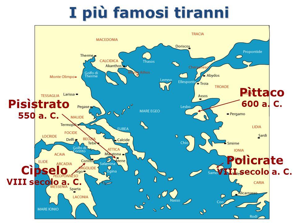 Pìttaco 600 a. C. I più famosi tiranni Cìpselo VIII secolo a. C. Pisìstrato 550 a. C. Polìcrate VIII secolo a. C.