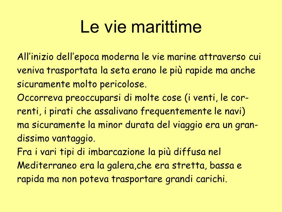 Le vie marittime All'inizio dell'epoca moderna le vie marine attraverso cui veniva trasportata la seta erano le più rapide ma anche sicuramente molto