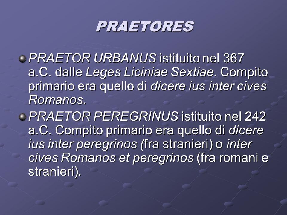 PRAETORES PRAETOR URBANUS istituito nel 367 a.C. dalle Leges Liciniae Sextiae. Compito primario era quello di dicere ius inter cives Romanos. PRAETOR