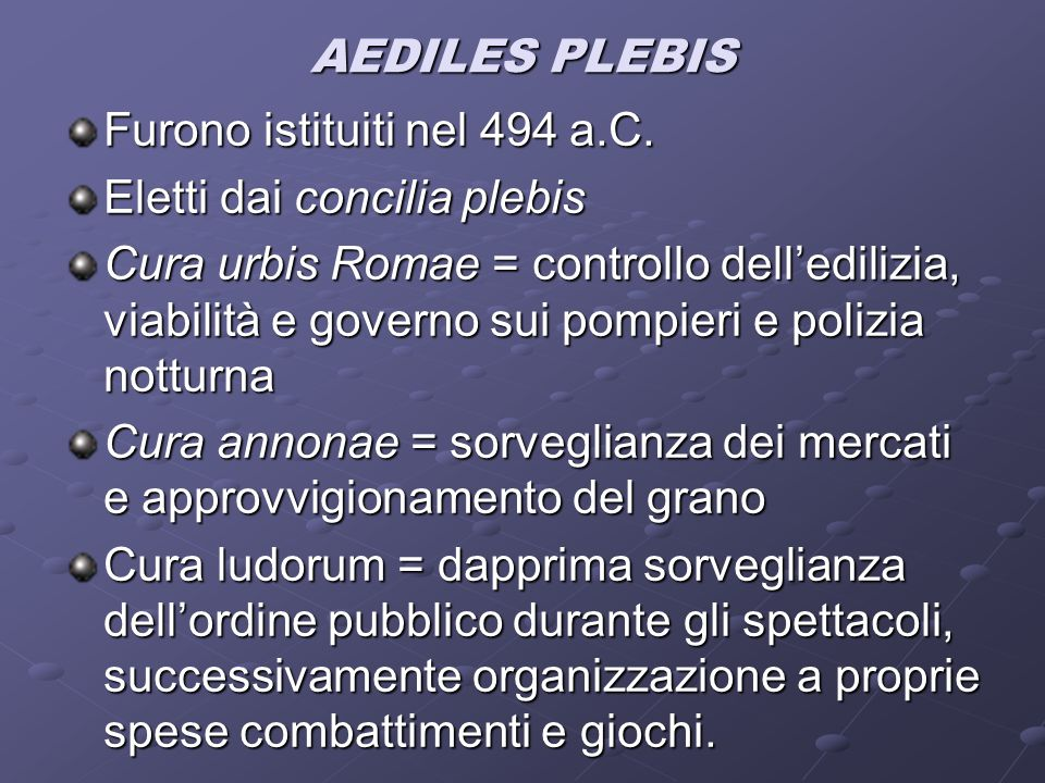 AEDILES PLEBIS Furono istituiti nel 494 a.C. Eletti dai concilia plebis Cura urbis Romae = controllo dell'edilizia, viabilità e governo sui pompieri e