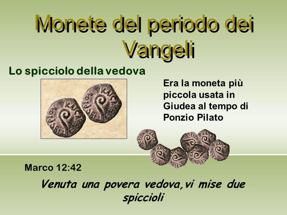 Monete del periodo dei Vangeli Lo spicciolo della vedova Era la moneta più piccola usata in Giudea al tempo di Ponzio Pilato Venuta una povera vedova,
