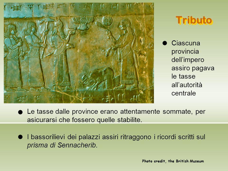 Tributo Le tasse dalle province erano attentamente sommate, per asicurarsi che fossero quelle stabilite. I bassorilievi dei palazzi assiri ritraggono