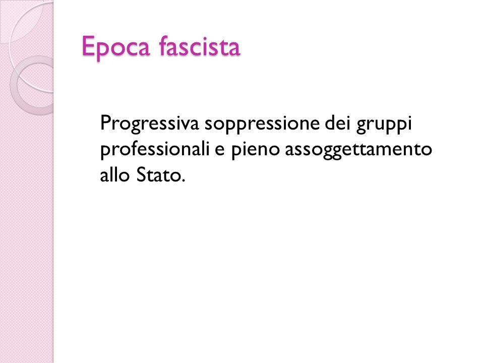 Epoca fascista Progressiva soppressione dei gruppi professionali e pieno assoggettamento allo Stato.