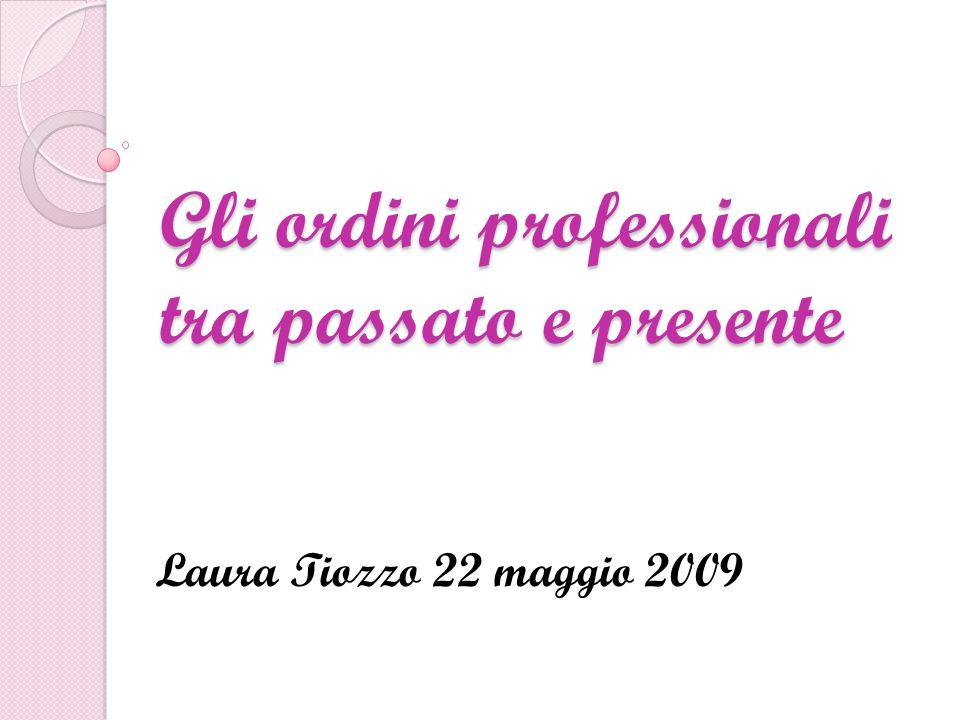Gli ordini professionali tra passato e presente Laura Tiozzo 22 maggio 2009