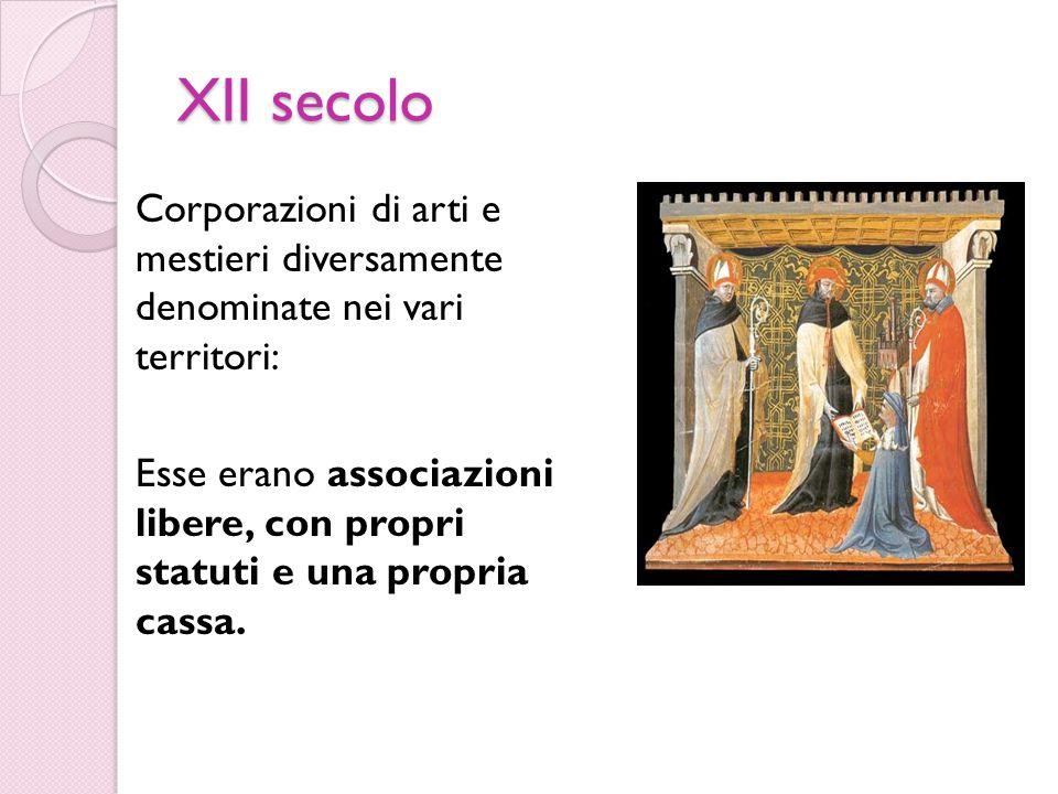 XII secolo Corporazioni di arti e mestieri diversamente denominate nei vari territori: Esse erano associazioni libere, con propri statuti e una propria cassa.