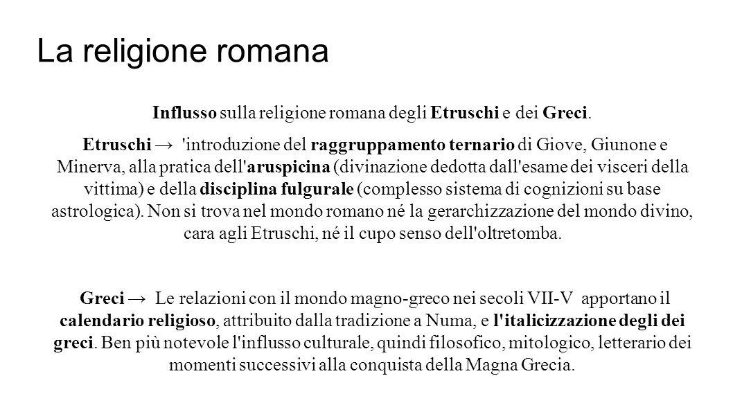 La religione romana Influsso sulla religione romana degli Etruschi e dei Greci. Etruschi → 'introduzione del raggruppamento ternario di Giove, Giunone