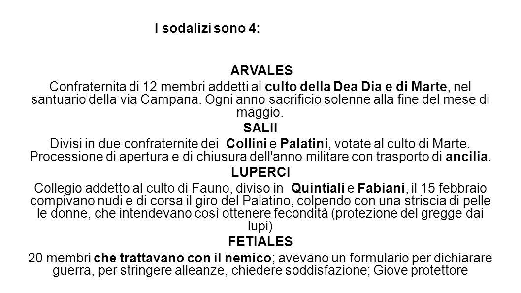 I sodalizi sono 4: ARVALES Confraternita di 12 membri addetti al culto della Dea Dia e di Marte, nel santuario della via Campana. Ogni anno sacrificio