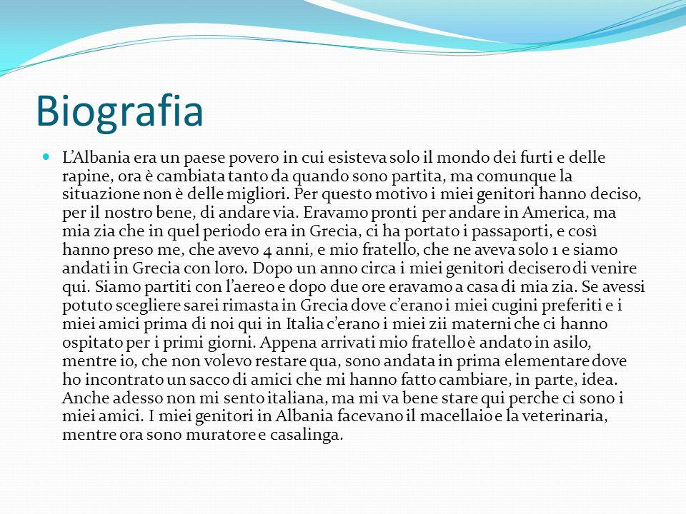 Biografia L'Albania era un paese povero in cui esisteva solo il mondo dei furti e delle rapine, ora è cambiata tanto da quando sono partita, ma comunque la situazione non è delle migliori.