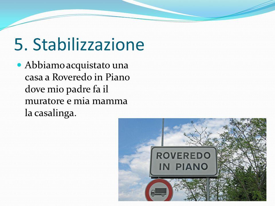 5. Stabilizzazione Abbiamo acquistato una casa a Roveredo in Piano dove mio padre fa il muratore e mia mamma la casalinga.