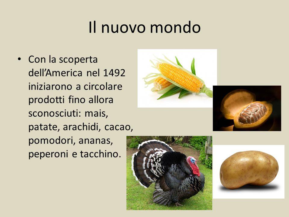 Il nuovo mondo Con la scoperta dell'America nel 1492 iniziarono a circolare prodotti fino allora sconosciuti: mais, patate, arachidi, cacao, pomodori, ananas, peperoni e tacchino.