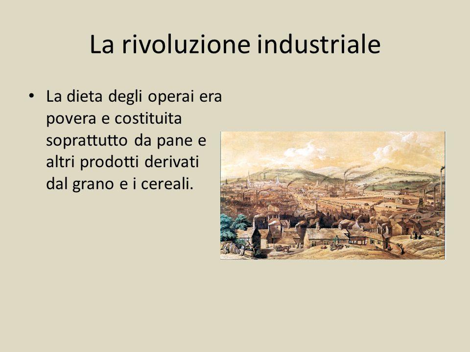 La rivoluzione industriale La dieta degli operai era povera e costituita soprattutto da pane e altri prodotti derivati dal grano e i cereali.