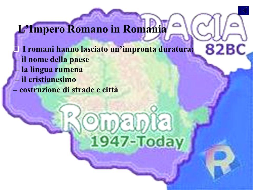 L'Impero Romano in Romania   I romani hanno lasciato un'impronta duratura: – il nome della paese – la lingua rumena – il cristianesimo – costruzione