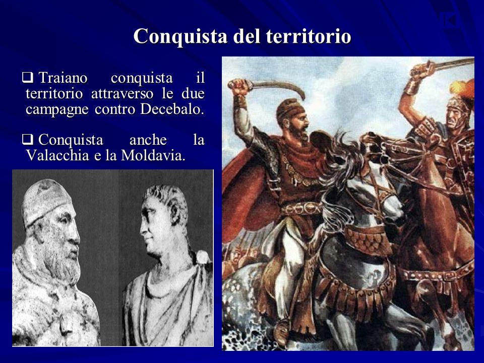 Conquista del territorio  Traiano conquista il territorio attraverso le due campagne contro Decebalo.  Conquista anche la Valacchia e la Moldavia.