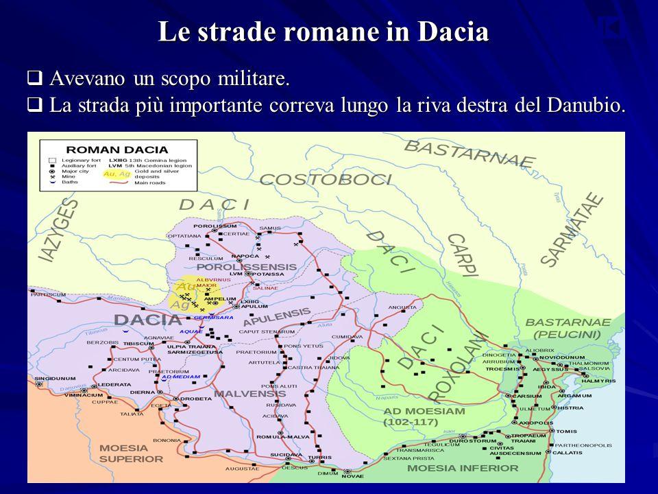 Le strade romane in Dacia  Avevano un scopo militare.  La strada più importante correva lungo la riva destra del Danubio.