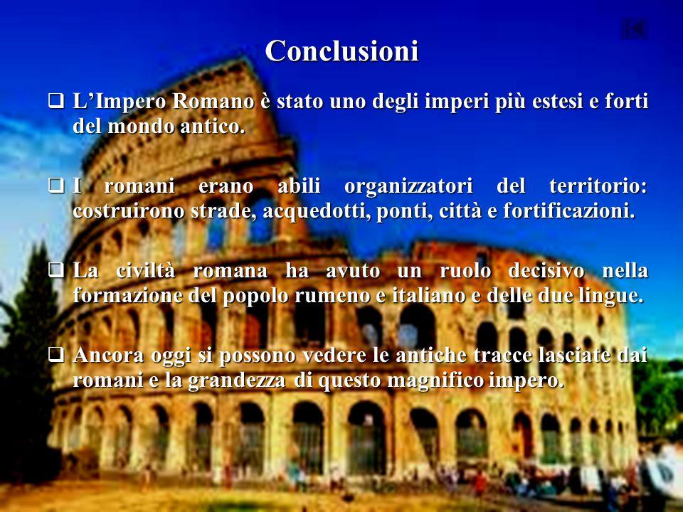 Conclusioni  L'Impero Romano è stato uno degli imperi più estesi e forti del mondo antico.  I romani erano abili organizzatori del territorio: costr