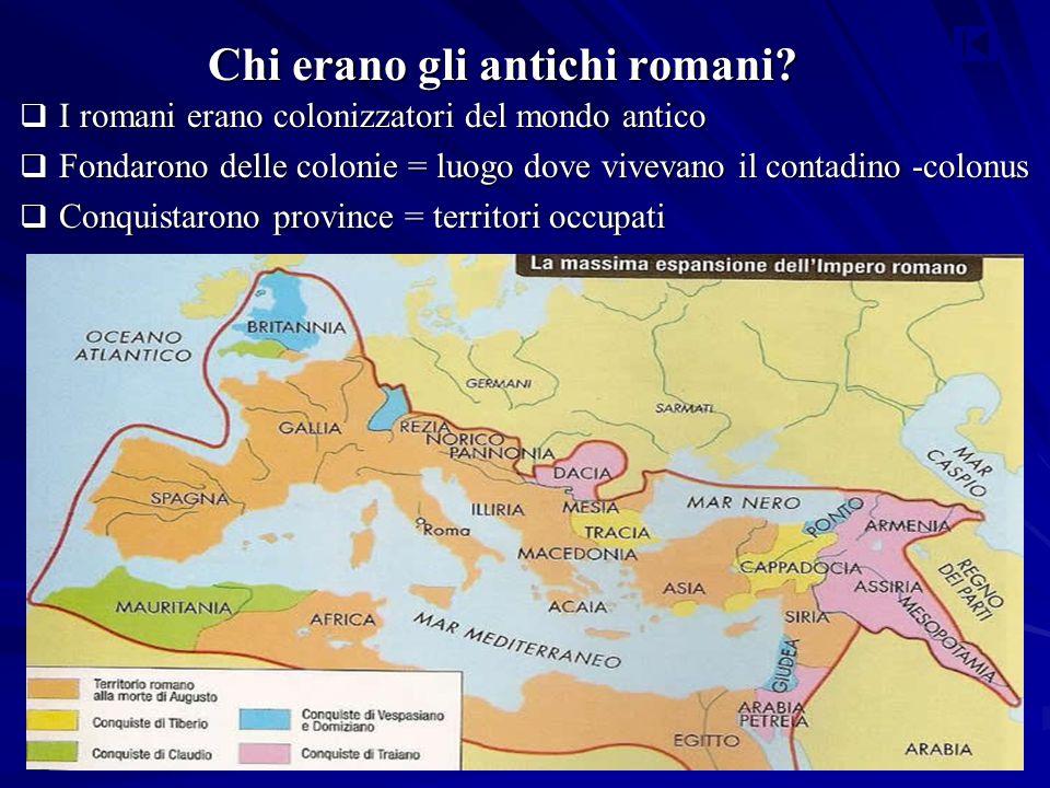 Chi erano gli antichi romani?  I romani erano colonizzatori del mondo antico  Fondarono delle colonie = luogo dove vivevano il contadino -colonus 