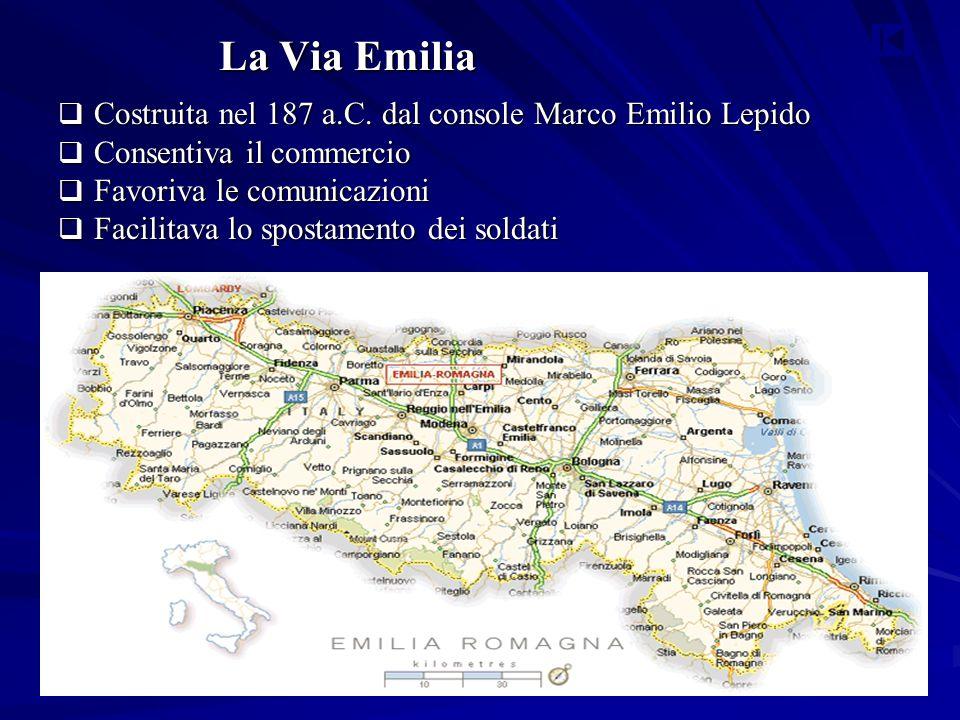 La Via Emilia  Costruita nel 187 a.C. dal console Marco Emilio Lepido  Consentiva il commercio  Favoriva le comunicazioni  Facilitava lo spostamen