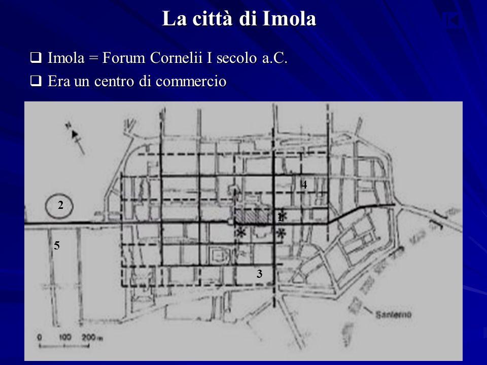 La città di Imola  Imola = Forum Cornelii I secolo a.C.  Era un centro di commercio 1 2 3 4 5