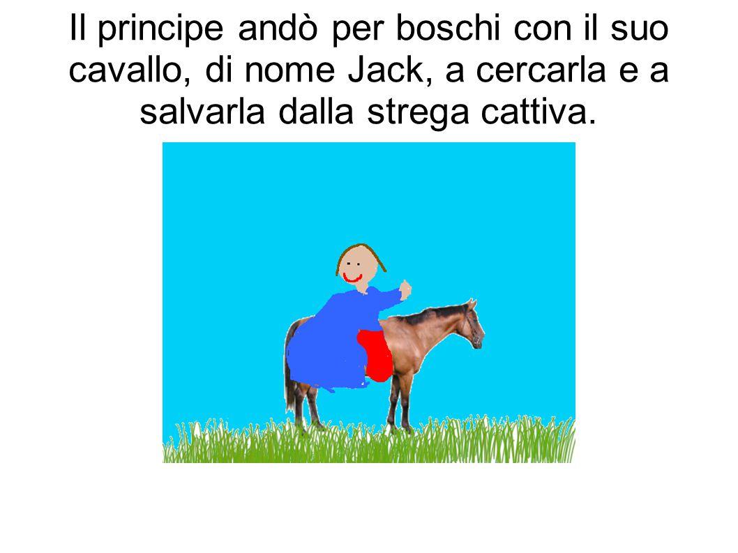 Il principe andò per boschi con il suo cavallo, di nome Jack, a cercarla e a salvarla dalla strega cattiva.