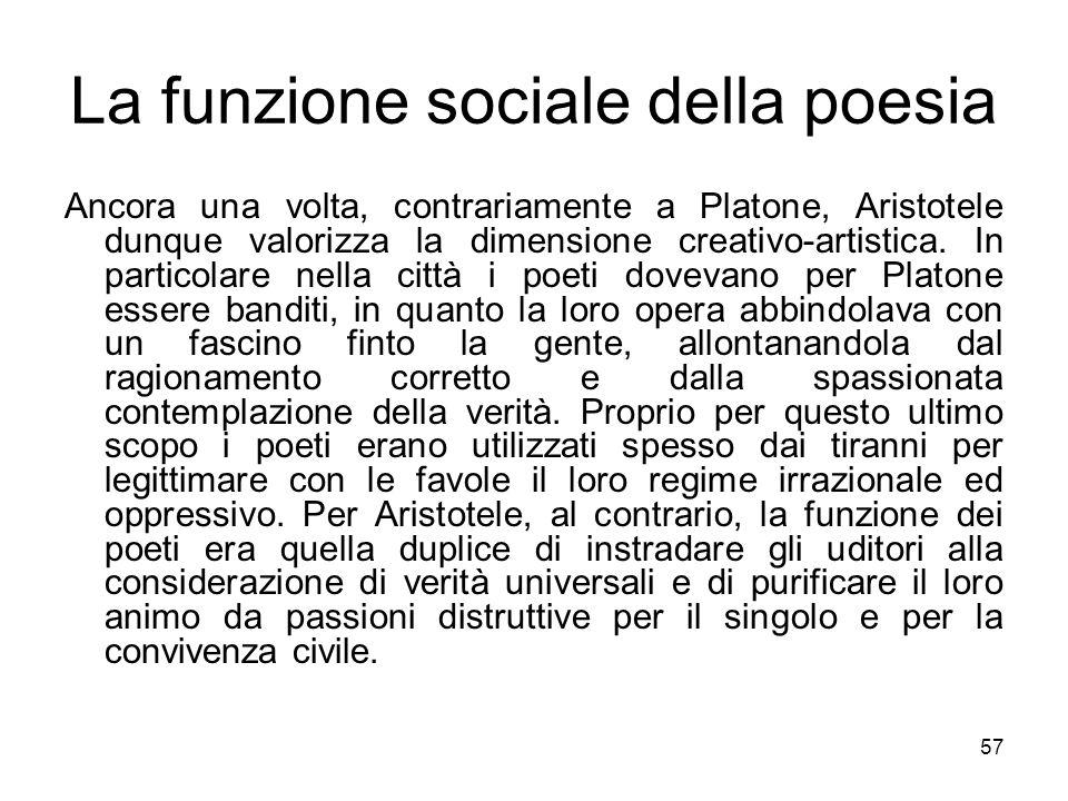La funzione sociale della poesia Ancora una volta, contrariamente a Platone, Aristotele dunque valorizza la dimensione creativo-artistica. In particol