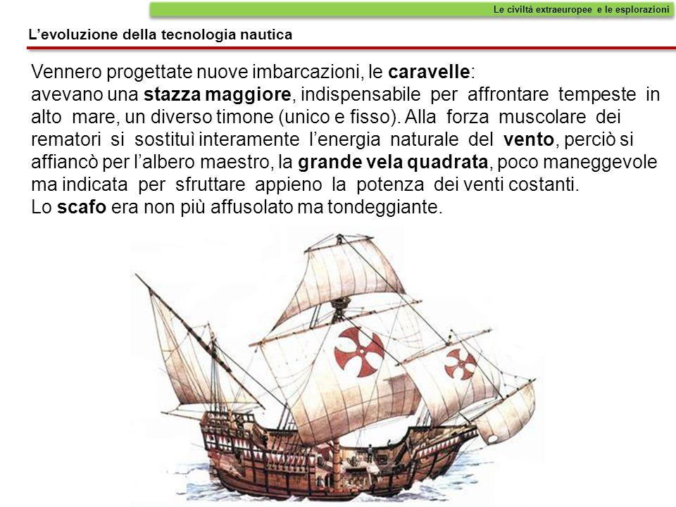 Le civiltà extraeuropee e le esplorazioni L'evoluzione della tecnologia nautica Vennero progettate nuove imbarcazioni, le caravelle: avevano una stazz
