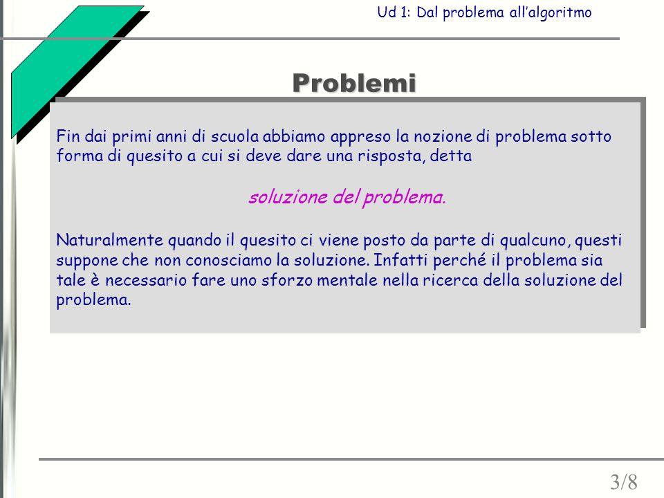 Problemi Fin dai primi anni di scuola abbiamo appreso la nozione di problema sotto forma di quesito a cui si deve dare una risposta, detta soluzione del problema.