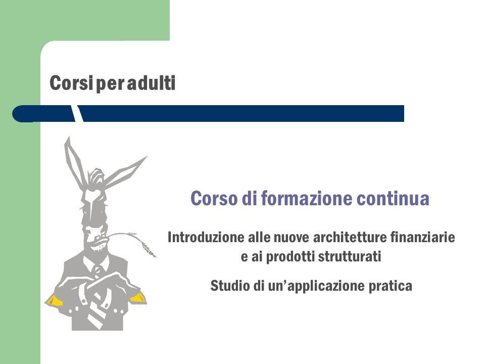 Corsi per adulti Introduzione alle nuove architetture finanziarie e ai prodotti strutturati Studio di un'applicazione pratica Corso di formazione continua