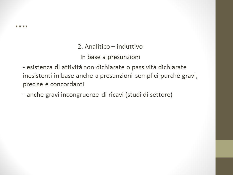…. 2. Analitico – induttivo In base a presunzioni - esistenza di attività non dichiarate o passività dichiarate inesistenti in base anche a presunzion