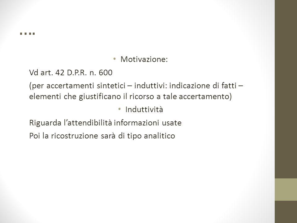 …. Motivazione: Vd art. 42 D.P.R. n. 600 (per accertamenti sintetici – induttivi: indicazione di fatti – elementi che giustificano il ricorso a tale a