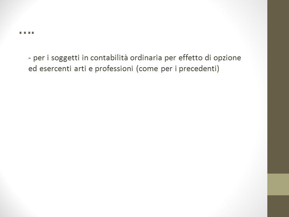 …. - per i soggetti in contabilità ordinaria per effetto di opzione ed esercenti arti e professioni (come per i precedenti)