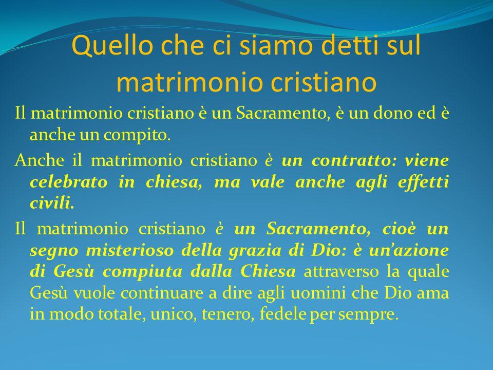 Quello che ci siamo detti sul matrimonio cristiano Il matrimonio cristiano è un Sacramento, è un dono ed è anche un compito. Anche il matrimonio crist