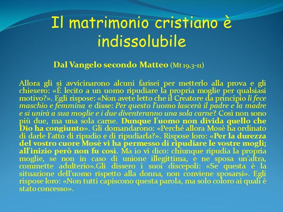 Il matrimonio cristiano è indissolubile Dal Vangelo secondo Matteo (Mt 19,3-11) Allora gli si avvicinarono alcuni farisei per metterlo alla prova e gl