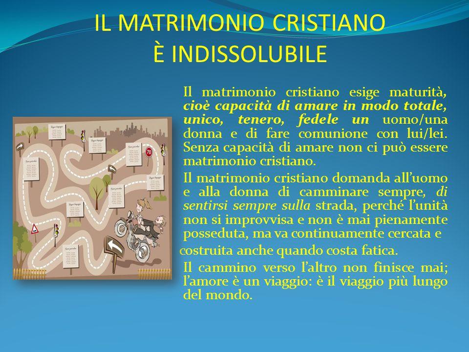 IL MATRIMONIO CRISTIANO È INDISSOLUBILE Il matrimonio cristiano esige maturità, cioè capacità di amare in modo totale, unico, tenero, fedele un uomo/u
