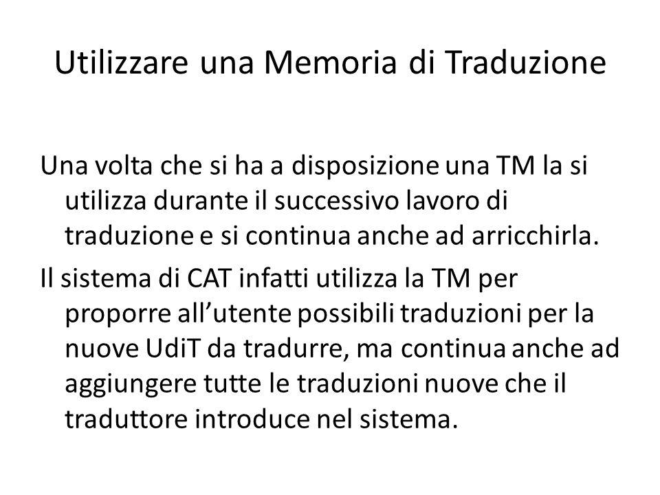 Utilizzare una Memoria di Traduzione Una volta che si ha a disposizione una TM la si utilizza durante il successivo lavoro di traduzione e si continua anche ad arricchirla.