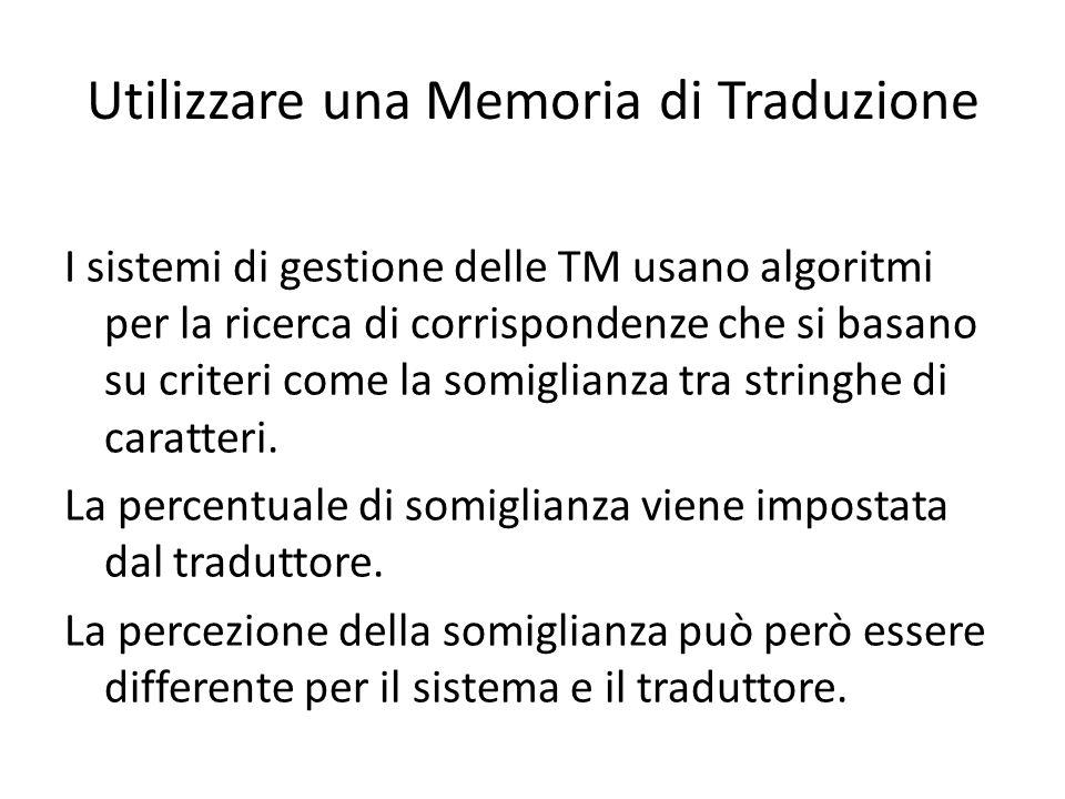 Utilizzare una Memoria di Traduzione I sistemi di gestione delle TM usano algoritmi per la ricerca di corrispondenze che si basano su criteri come la somiglianza tra stringhe di caratteri.