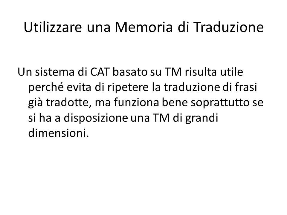 Utilizzare una Memoria di Traduzione Un sistema di CAT basato su TM risulta utile perché evita di ripetere la traduzione di frasi già tradotte, ma funziona bene soprattutto se si ha a disposizione una TM di grandi dimensioni.