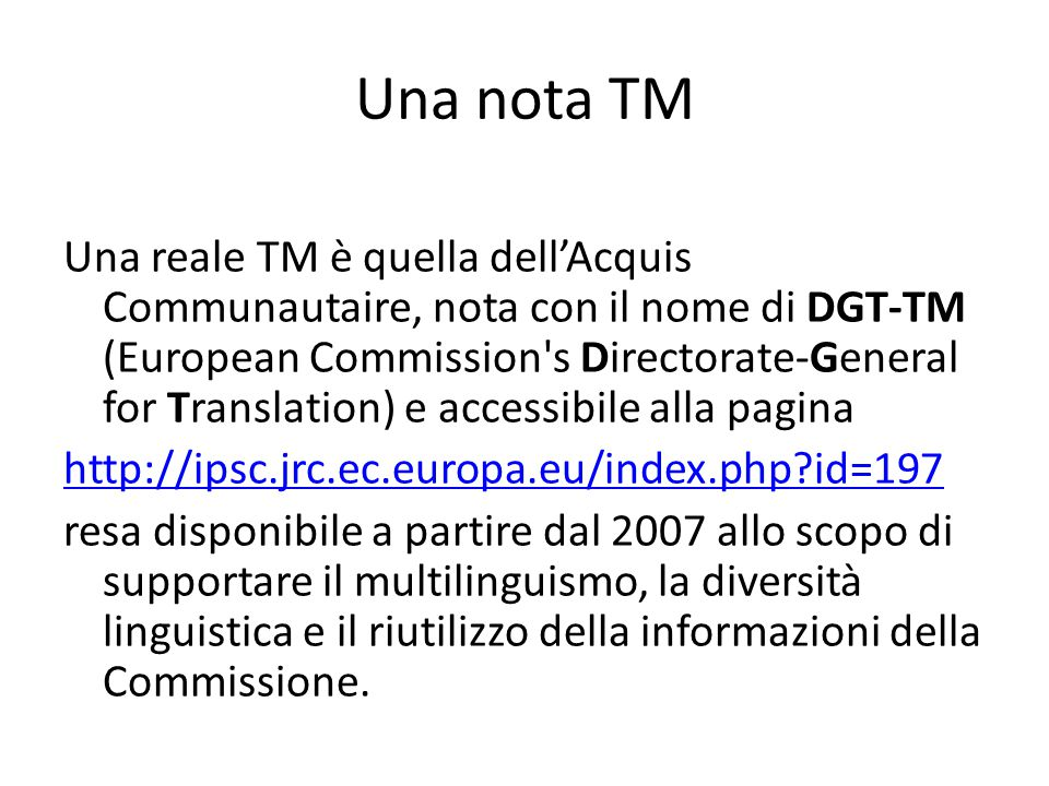Una nota TM Una reale TM è quella dell'Acquis Communautaire, nota con il nome di DGT-TM (European Commission's Directorate-General for Translation) e