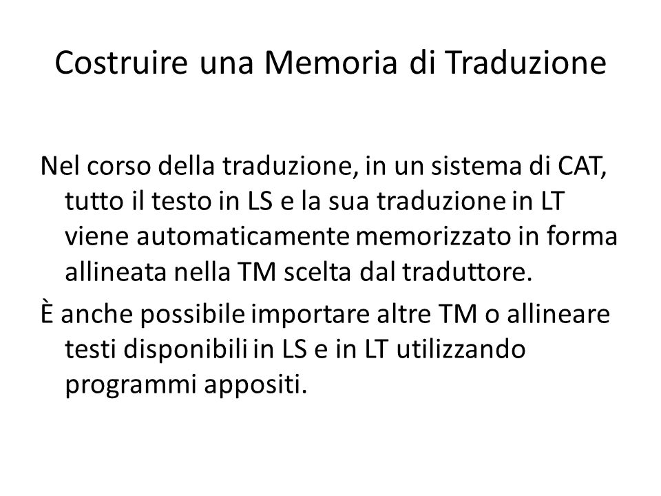 Costruire una Memoria di Traduzione Nel corso della traduzione, in un sistema di CAT, tutto il testo in LS e la sua traduzione in LT viene automaticamente memorizzato in forma allineata nella TM scelta dal traduttore.