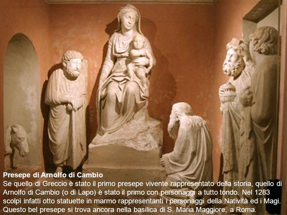 Presepe di Arnolfo di Cambio Se quello di Greccio è stato il primo presepe vivente rappresentato della storia, quello di Arnolfo di Cambio (o di Lapo) è stato il primo con personaggi a tutto tondo.