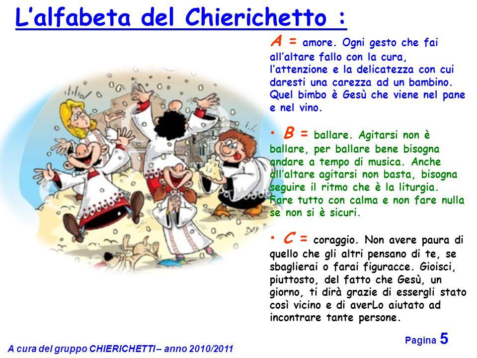 A cura del gruppo CHIERICHETTI – anno 2010/2011 Pagina 5 A = amore. Ogni gesto che fai all'altare fallo con la cura, l'attenzione e la delicatezza con