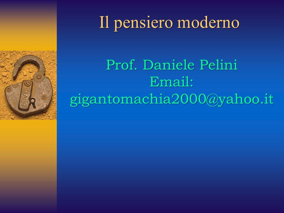 Il pensiero moderno Prof. Daniele Pelini Email: gigantomachia2000@yahoo.it