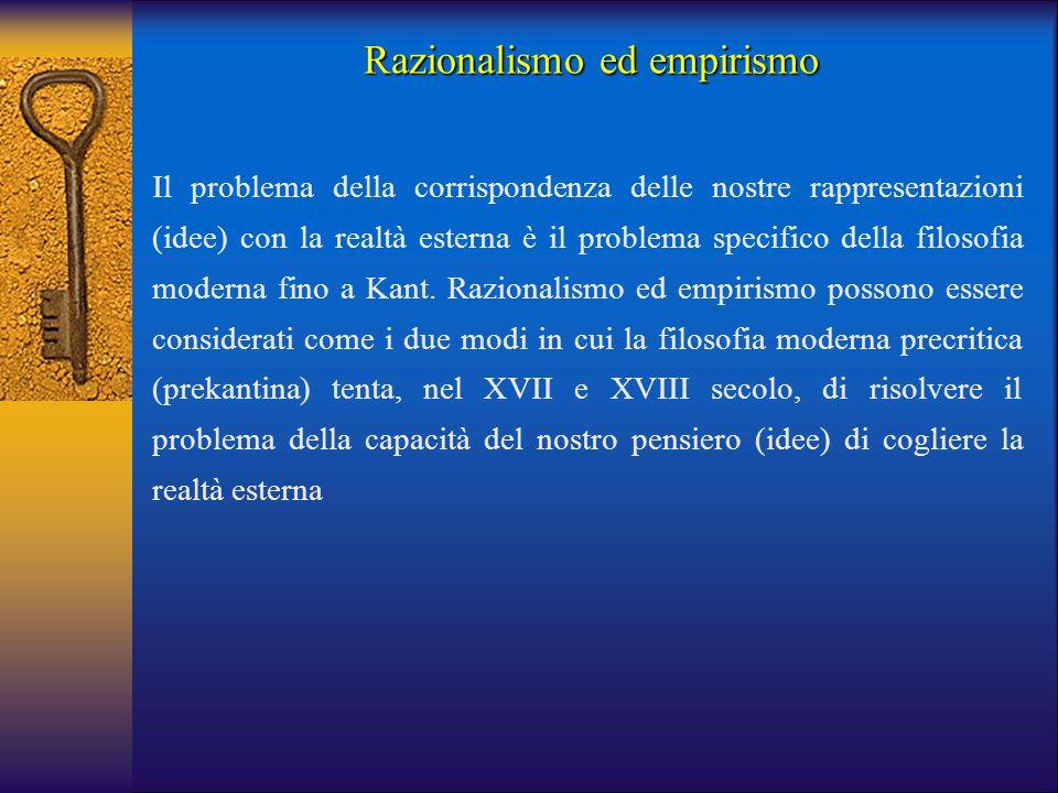 Razionalismo ed empirismo Il problema della corrispondenza delle nostre rappresentazioni (idee) con la realtà esterna è il problema specifico della fi