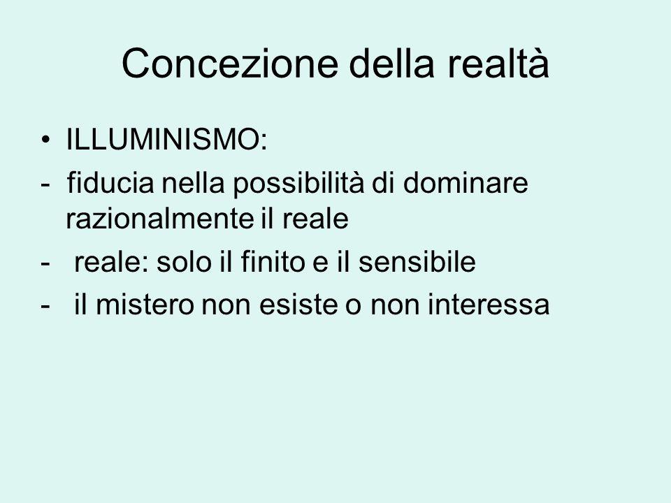 Concezione della realtà ILLUMINISMO: - fiducia nella possibilità di dominare razionalmente il reale - reale: solo il finito e il sensibile - il mistero non esiste o non interessa